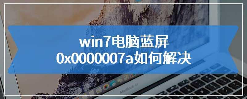 win7电脑蓝屏0x0000007a如何解决
