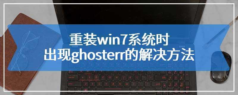 重装win7系统时出现ghosterr的解决方法