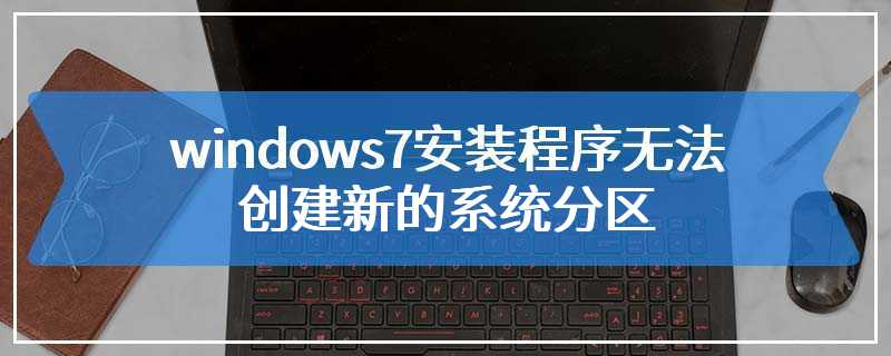 windows7安装程序无法创建新的系统分区