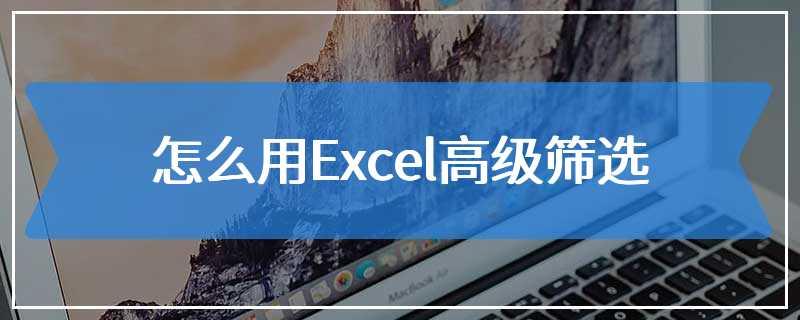 怎么用Excel高级筛选
