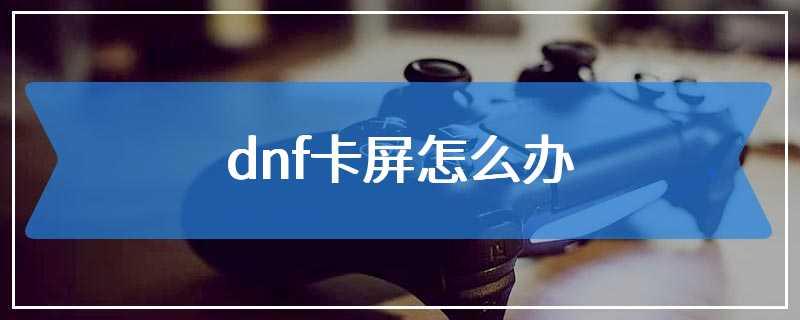 dnf卡屏怎么办