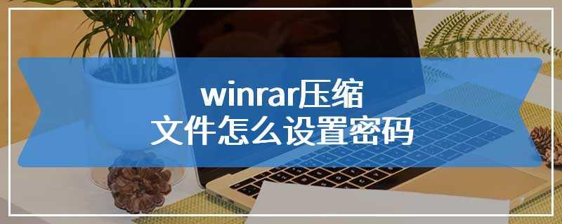 winrar压缩文件怎么设置密码
