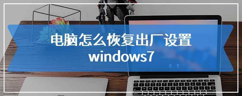 电脑怎么恢复出厂设置windows7