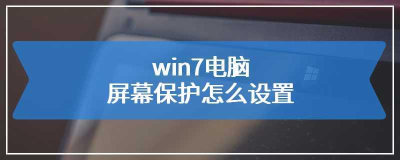 win7电脑屏幕保护怎么设置