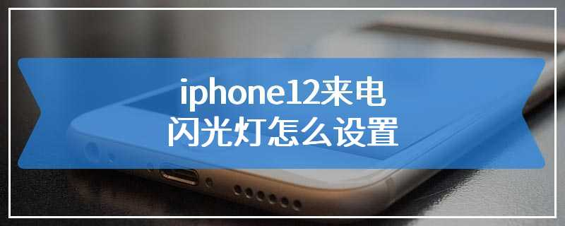 iphone12来电闪光灯怎么设置