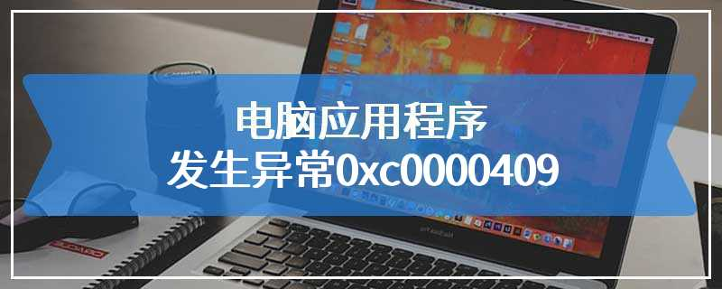 电脑应用程序发生异常0xc0000409