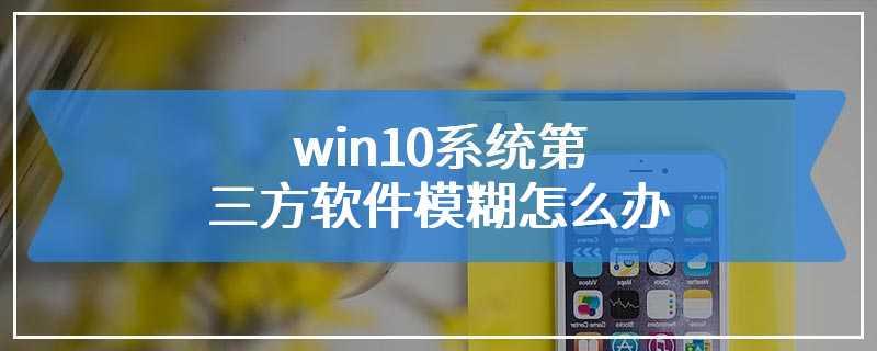 win10系统第三方软件模糊怎么办