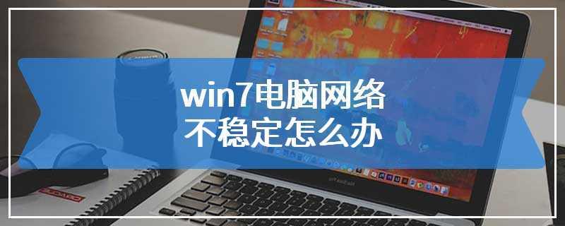 win7电脑网络不稳定怎么办
