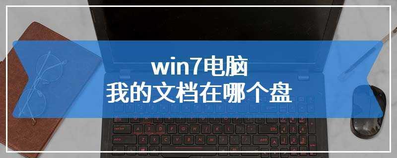 win7电脑我的文档在哪个盘