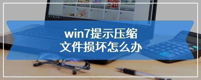win7提示压缩文件损坏怎么办