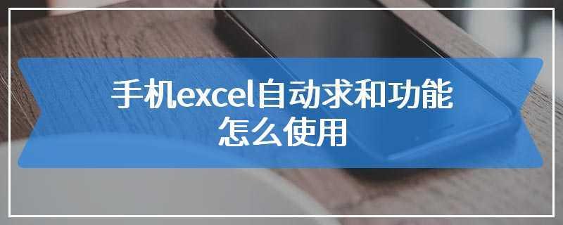 手机excel自动求和功能怎么使用