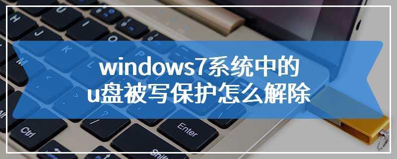 windows7系统中的u盘被写保护怎么解除