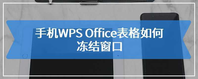 手机WPS Office表格如何冻结窗口