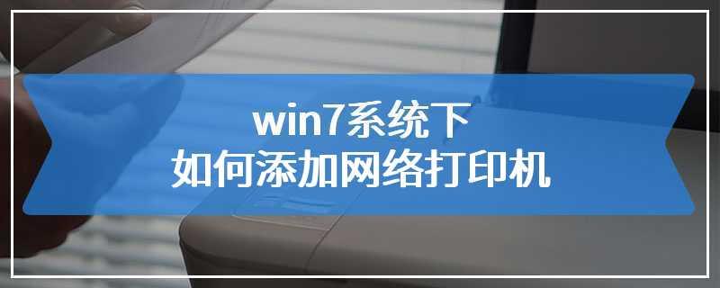 win7系统下如何添加网络打印机