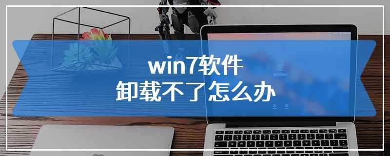 win7软件卸载不了怎么办