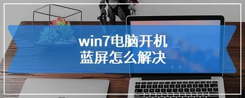 win7电脑开机蓝屏怎么解决
