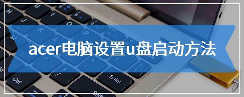 acer电脑设置u盘启动方法