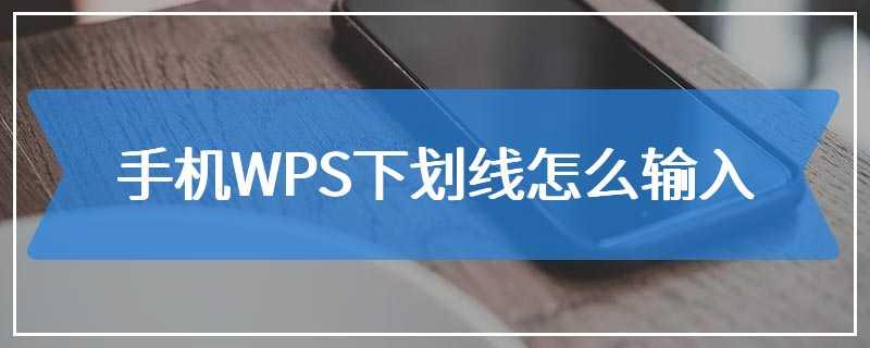 手机WPS下划线怎么输入