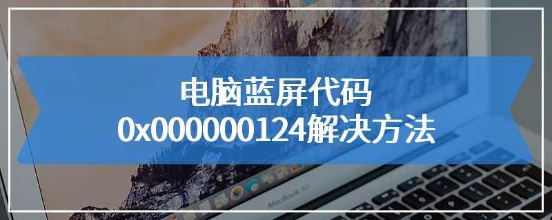 电脑蓝屏代码0x000000124解决方法