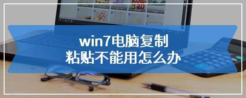 win7电脑复制粘贴不能用怎么办