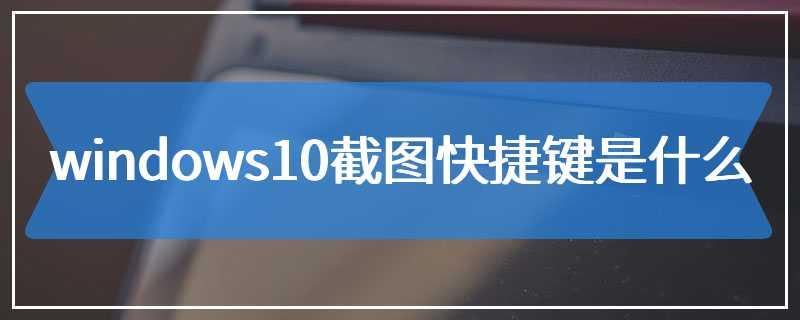 windows10截图快捷键是什么
