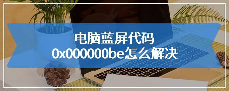 电脑蓝屏代码0x000000be怎么解决