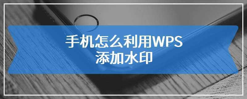 手机怎么利用WPS添加水印