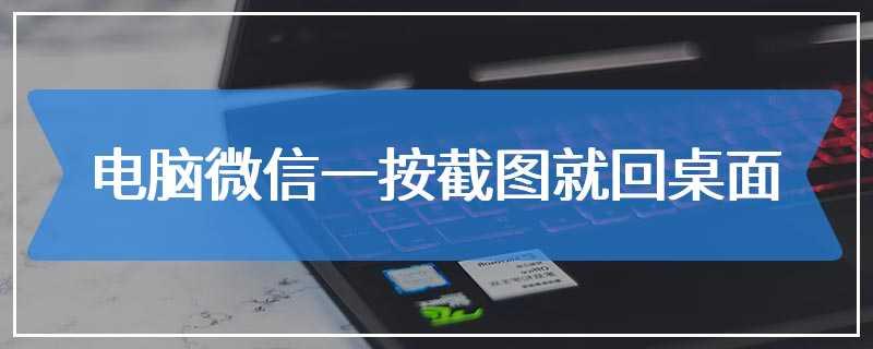 电脑微信一按截图就回桌面