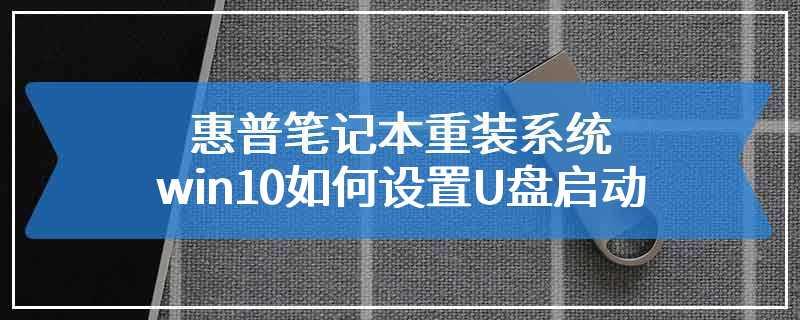 惠普笔记本重装系统win10如何设置U盘启动