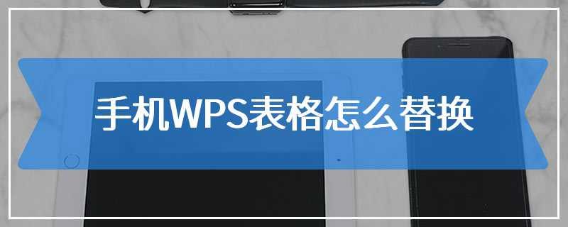手机WPS表格怎么替换