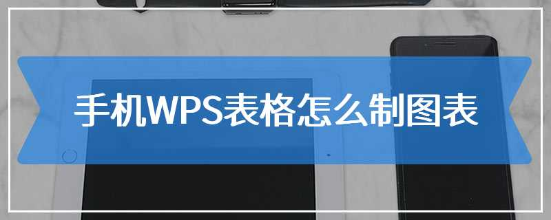 手机WPS表格怎么制图表