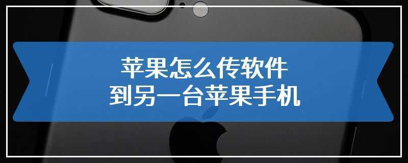 苹果怎么传软件到另一台苹果手机