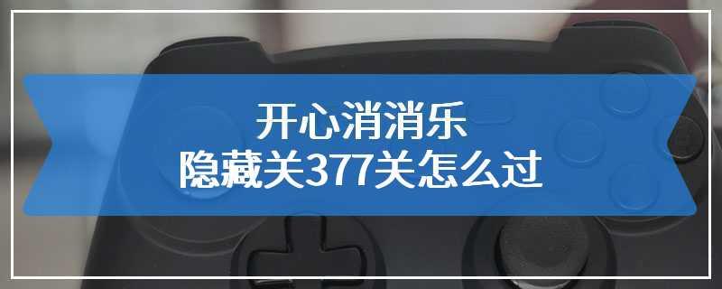 开心消消乐隐藏关377关怎么过