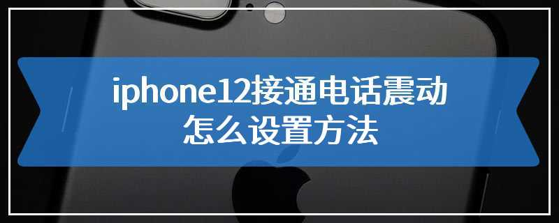 iphone12接通电话震动怎么设置方法