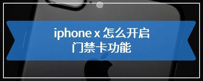 iphone x 怎么开启nfc门禁卡功能
