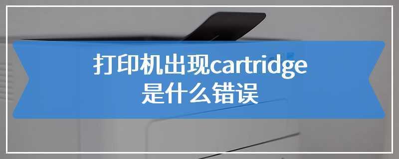 打印机出现cartridge是什么错误
