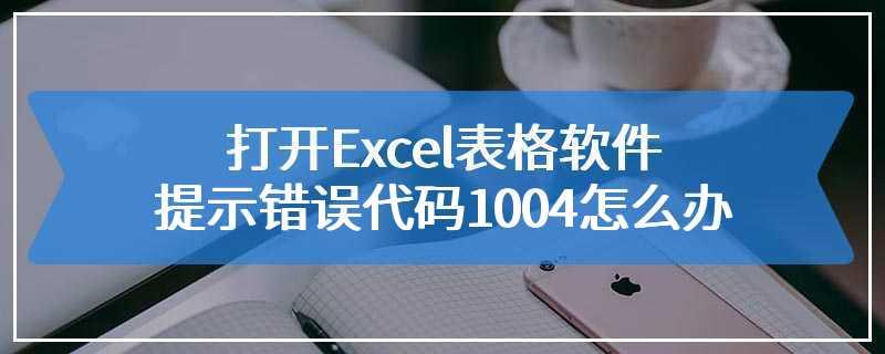 打开Excel表格软件提示错误代码1004怎么办
