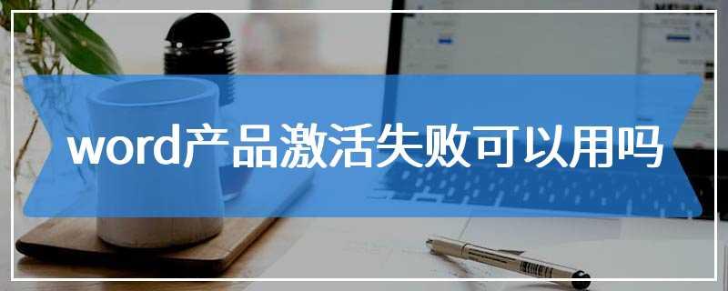word产品激活失败可以用吗