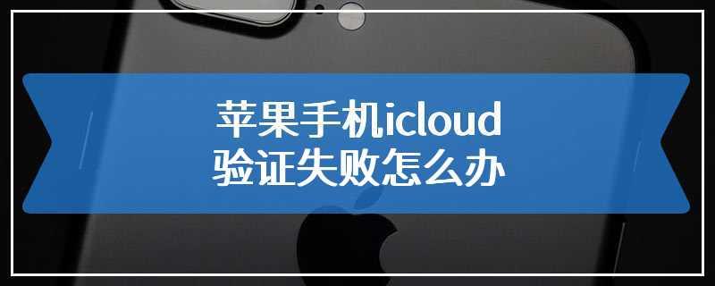 苹果手机icloud验证失败怎么办