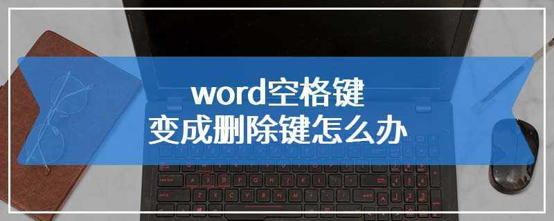 word空格键变成删除键怎么办