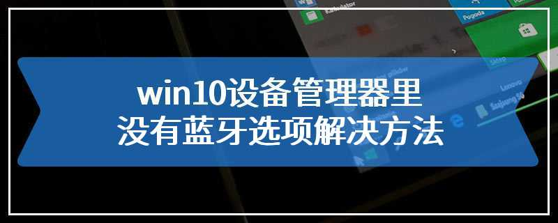 win10设备管理器里没有蓝牙选项解决方法