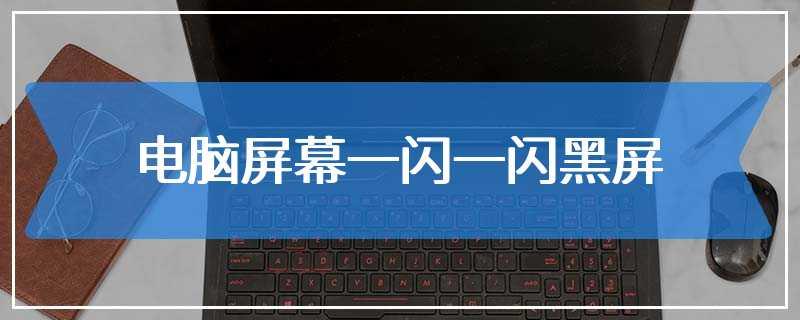 电脑屏幕一闪一闪黑屏