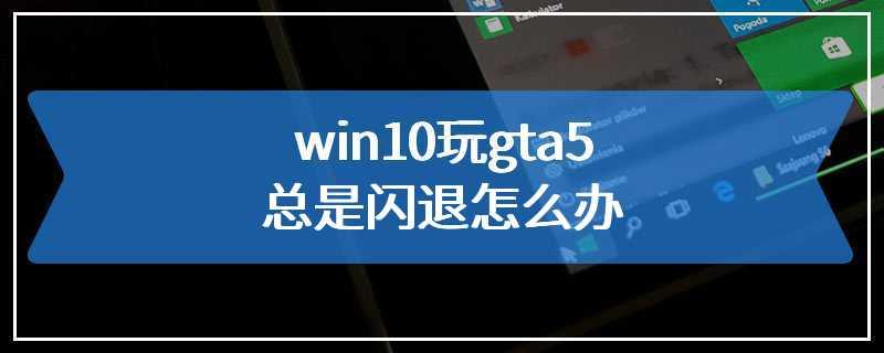 win10玩gta5总是闪退怎么办
