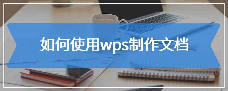 如何使用wps制作文档