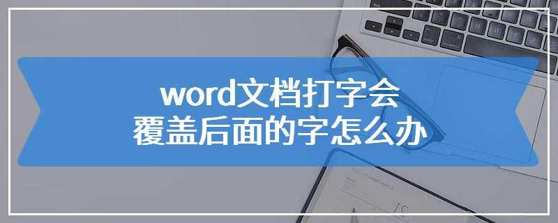 word文档打字会覆盖后面的字怎么办