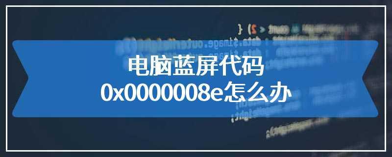 电脑蓝屏代码0x0000008e怎么办