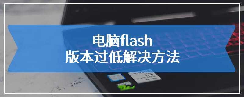 电脑flash版本过低解决方法