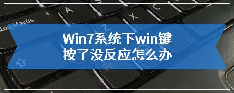 Win7系统下win键按了没反应怎么办