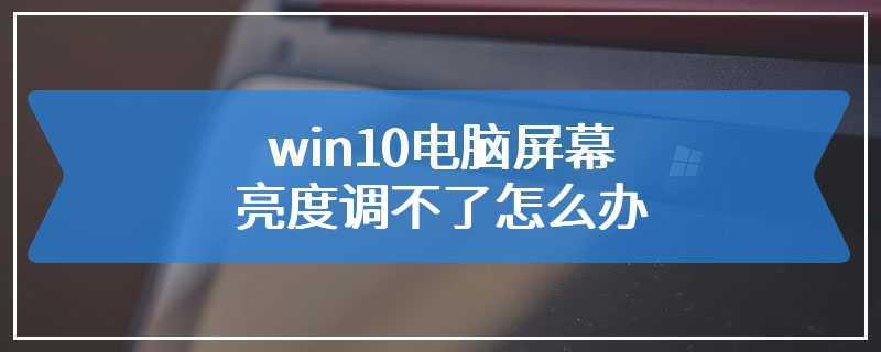 win10电脑屏幕亮度调不了怎么办
