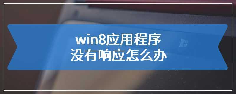 win8应用程序没有响应怎么办